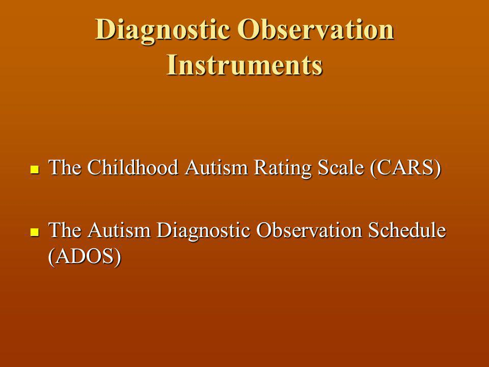 Diagnostic Observation Instruments The Childhood Autism Rating Scale (CARS) The Childhood Autism Rating Scale (CARS) The Autism Diagnostic Observation Schedule (ADOS) The Autism Diagnostic Observation Schedule (ADOS)