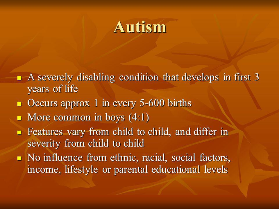 Autism A severely disabling condition that develops in first 3 years of life A severely disabling condition that develops in first 3 years of life Occ