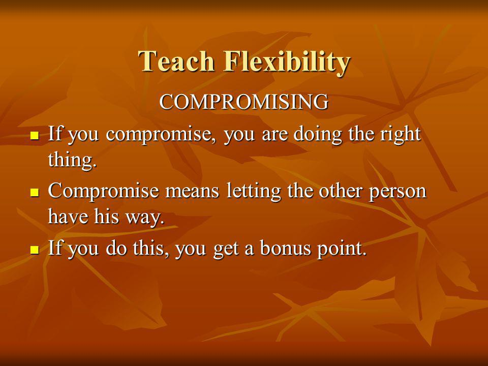 Teach Flexibility COMPROMISING If you compromise, you are doing the right thing.
