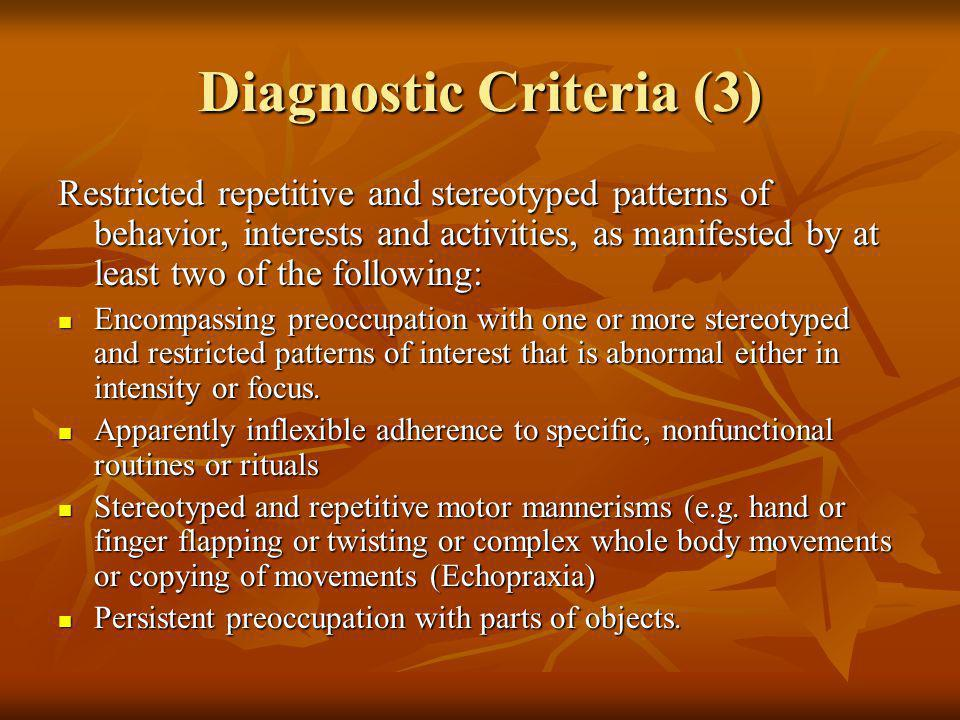 Diagnostic Criteria (3) Restricted repetitive and stereotyped patterns of behavior, interests and activities, as manifested by at least two of the fol