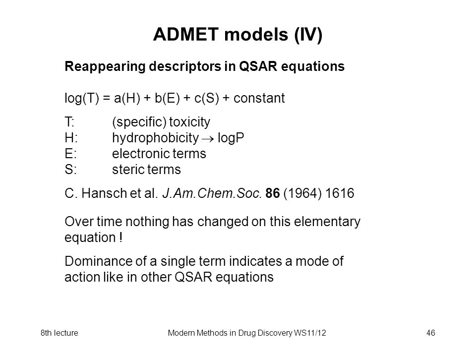 8th lectureModern Methods in Drug Discovery WS11/1246 ADMET models (IV) Reappearing descriptors in QSAR equations log(T) = a(H) + b(E) + c(S) + consta
