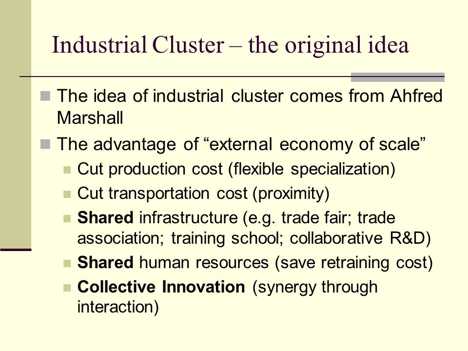 Industrial Cluster – the original idea The idea of industrial cluster comes from Ahfred Marshall The advantage of external economy of scale Cut production cost (flexible specialization) Cut transportation cost (proximity) Shared infrastructure (e.g.