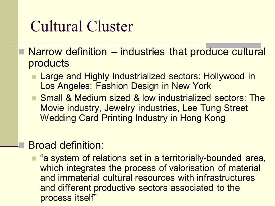 Cultural Cluster Narrow definition – industries that produce cultural products Large and Highly Industrialized sectors: Hollywood in Los Angeles; Fashion Design in New York Small & Medium sized & low industrialized sectors: The Movie industry, Jewelry industries, Lee Tung Street Wedding Card Printing Industry in Hong Kong Broad definition: a system of relations set in a territorially-bounded area, which integrates the process of valorisation of material and immaterial cultural resources with infrastructures and different productive sectors associated to the process itself