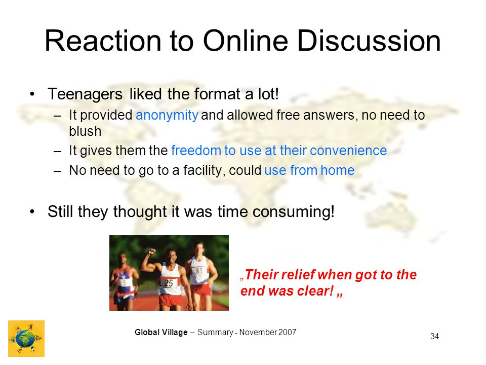 Global Village – Summary - November 2007 34 Reaction to Online Discussion Teenagers liked the format a lot.