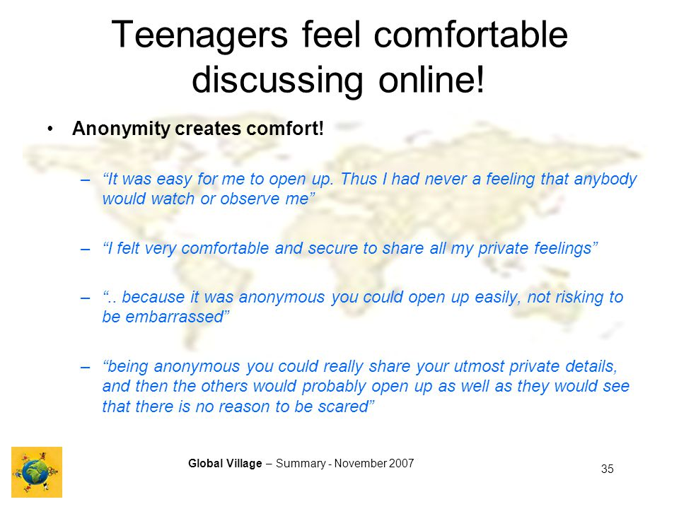 Global Village – Summary - November 2007 35 Teenagers feel comfortable discussing online.
