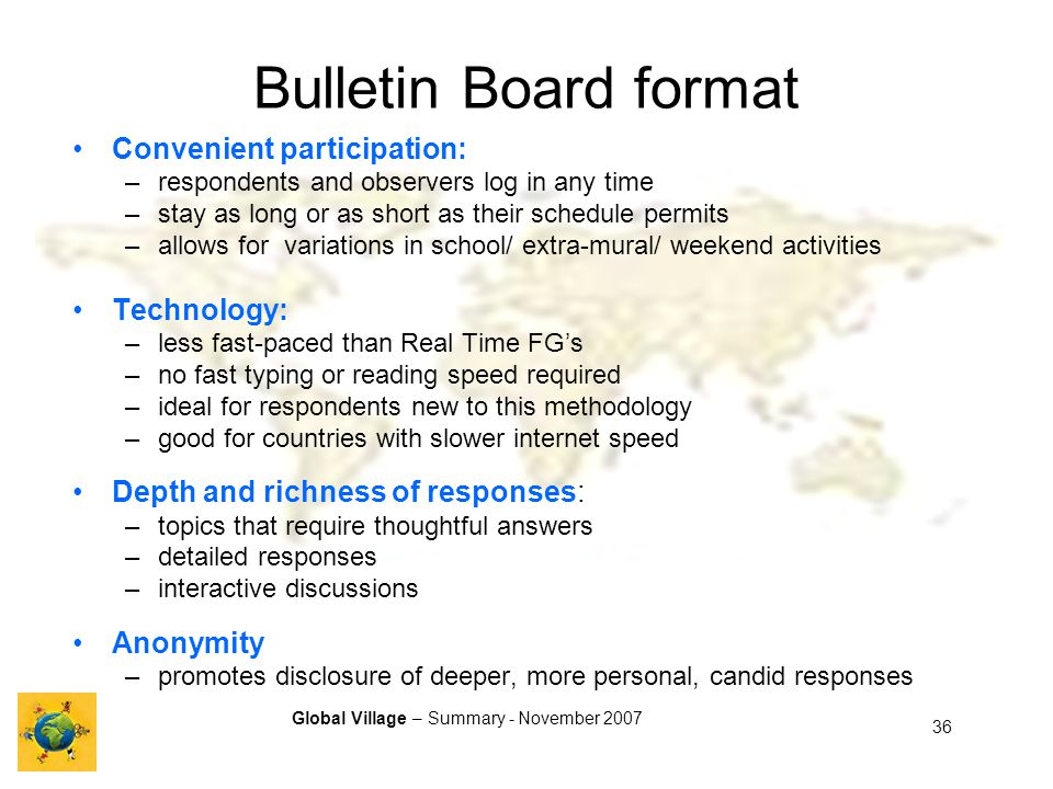 Global Village – Summary - November 2007 36 Bulletin Board format Convenient participation: –respondents and observers log in any time –stay as long or as short as their schedule permits –allows for variations in school/ extra-mural/ weekend activities Technology: –less fast-paced than Real Time FGs –no fast typing or reading speed required –ideal for respondents new to this methodology –good for countries with slower internet speed Depth and richness of responses: –topics that require thoughtful answers –detailed responses –interactive discussions Anonymity –promotes disclosure of deeper, more personal, candid responses