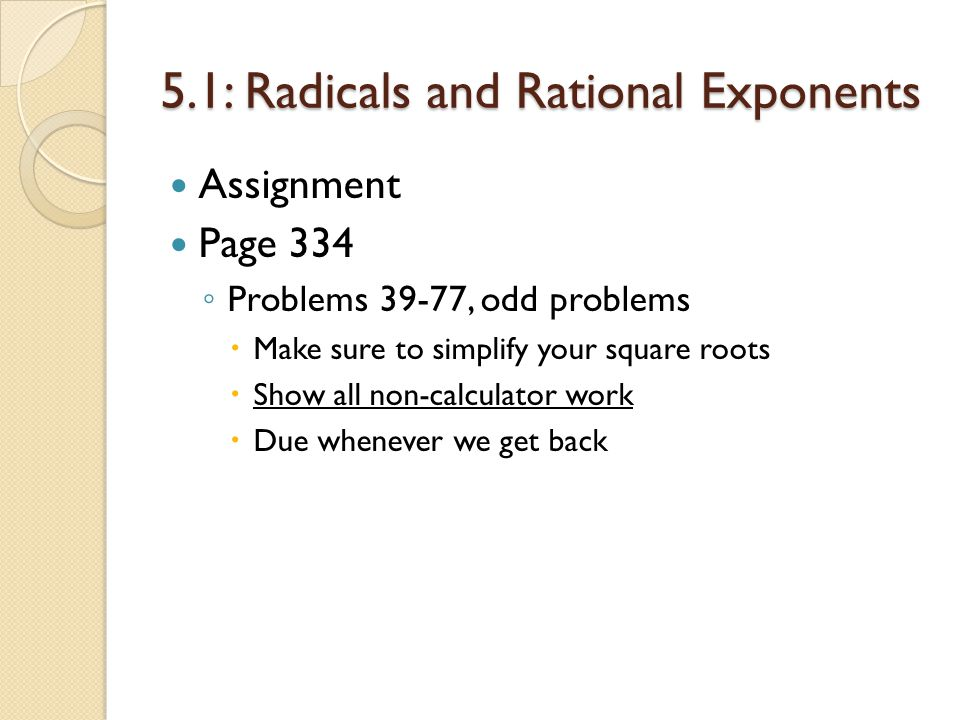 5.1: Radicals and Rational Exponents Assignment Page 334 Problems 39-77, odd problems Make sure to simplify your square roots Show all non-calculator