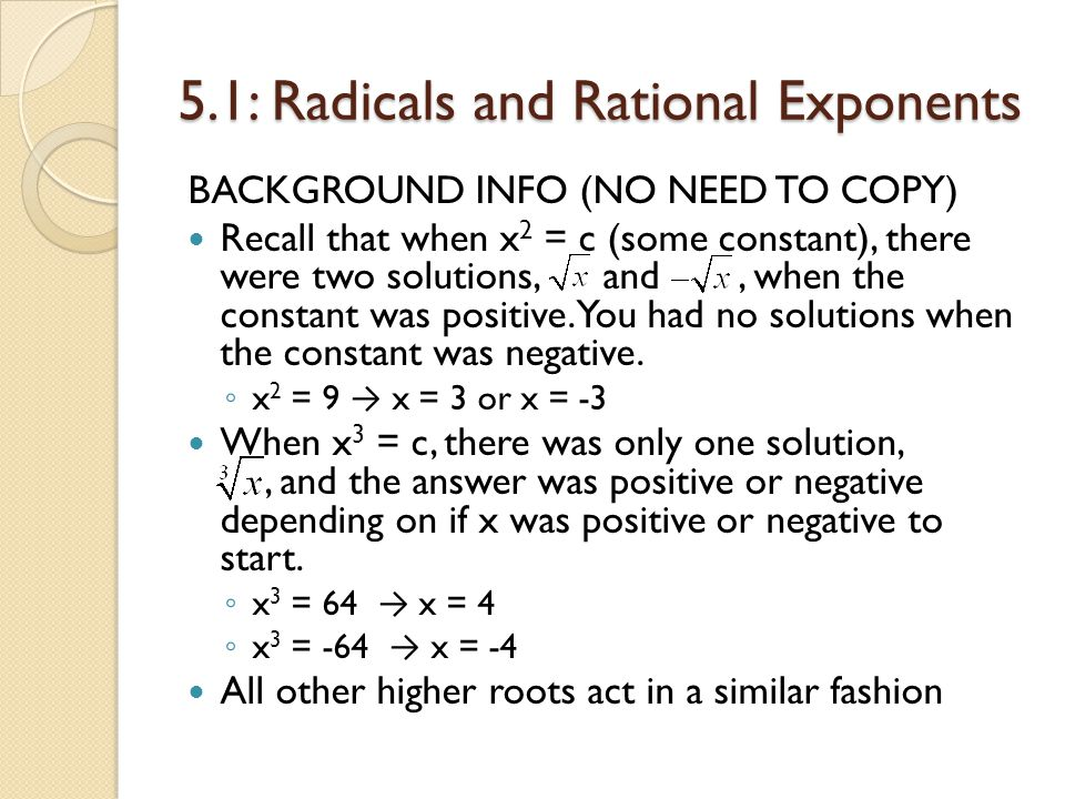 5.1: Radicals and Rational Exponents BACKGROUND INFO (NO NEED TO COPY) Recall that when x 2 = c (some constant), there were two solutions, and, when t