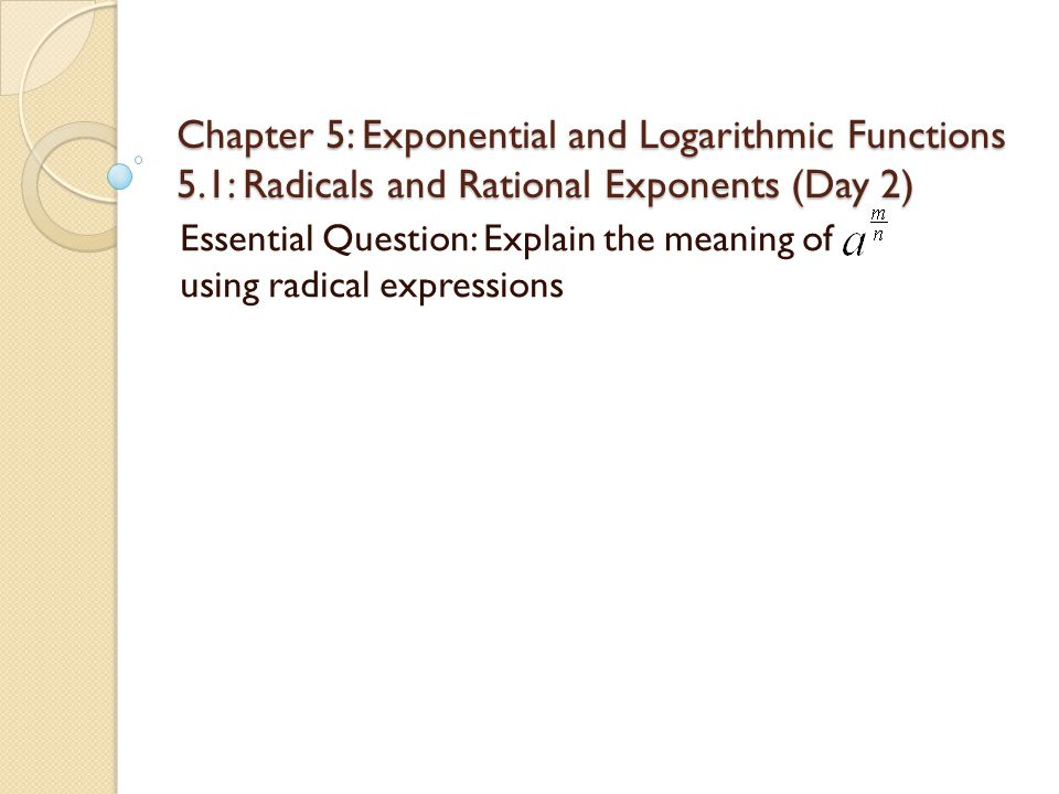 Chapter 5: Exponential and Logarithmic Functions 5.1: Radicals and Rational Exponents (Day 2) Essential Question: Explain the meaning of using radical