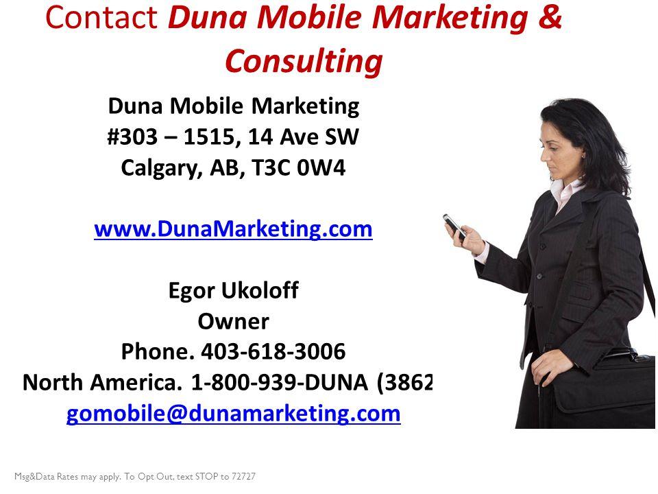 Contact Duna Mobile Marketing & Consulting Duna Mobile Marketing #303 – 1515, 14 Ave SW Calgary, AB, T3C 0W4 www.DunaMarketing.com Egor Ukoloff Owner Phone.