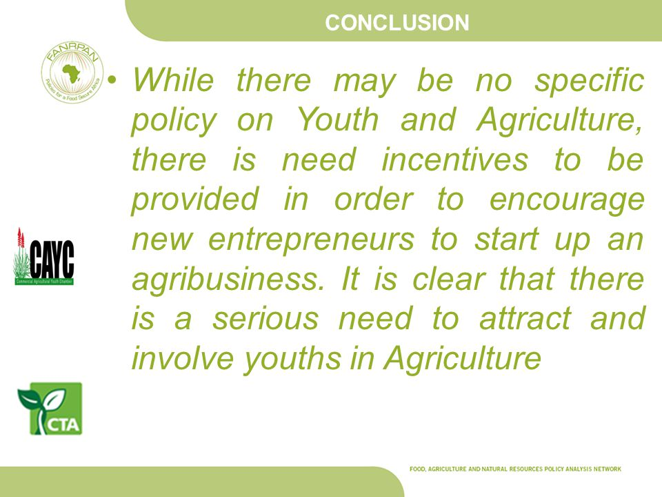 CONCLUSION While there may be no specific policy on Youth and Agriculture, there is need incentives to be provided in order to encourage new entrepren