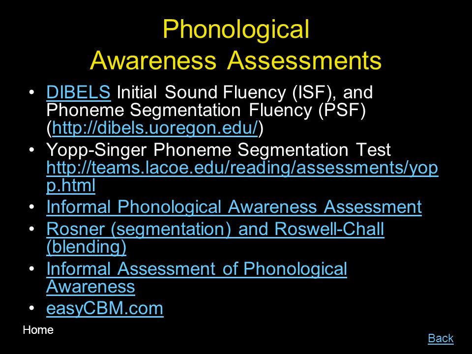 Phonological Awareness Assessments DIBELS Initial Sound Fluency (ISF), and Phoneme Segmentation Fluency (PSF) (http://dibels.uoregon.edu/)DIBELShttp://dibels.uoregon.edu/ Yopp-Singer Phoneme Segmentation Test http://teams.lacoe.edu/reading/assessments/yop p.html http://teams.lacoe.edu/reading/assessments/yop p.html Informal Phonological Awareness Assessment Rosner (segmentation) and Roswell-Chall (blending)Rosner (segmentation) and Roswell-Chall (blending) Informal Assessment of Phonological AwarenessInformal Assessment of Phonological Awareness easyCBM.com Back Home