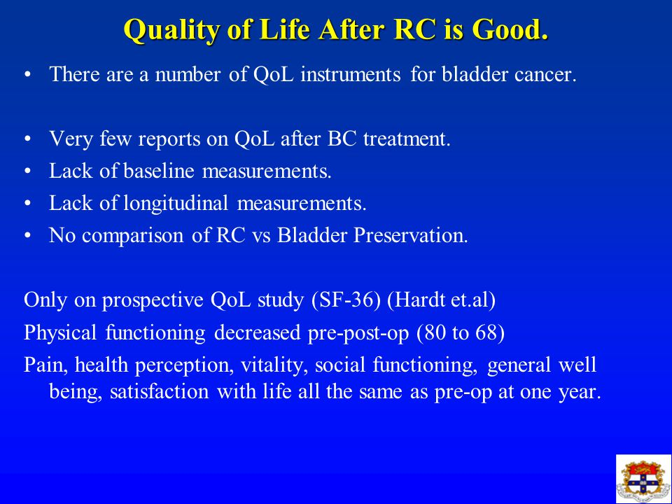 Quality of Life After RC is Good. There are a number of QoL instruments for bladder cancer. Very few reports on QoL after BC treatment. Lack of baseli