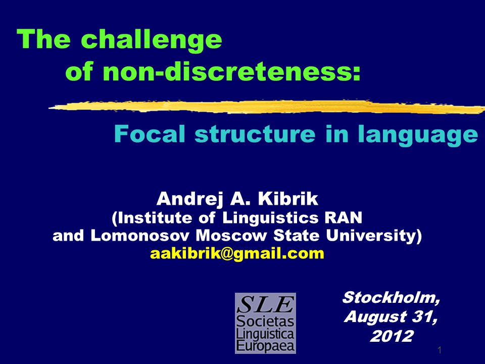 1 The challenge of non-discreteness: Focal structure in language Stockholm, August 31, 2012 Andrej A. Kibrik (Institute of Linguistics RAN and Lomonos
