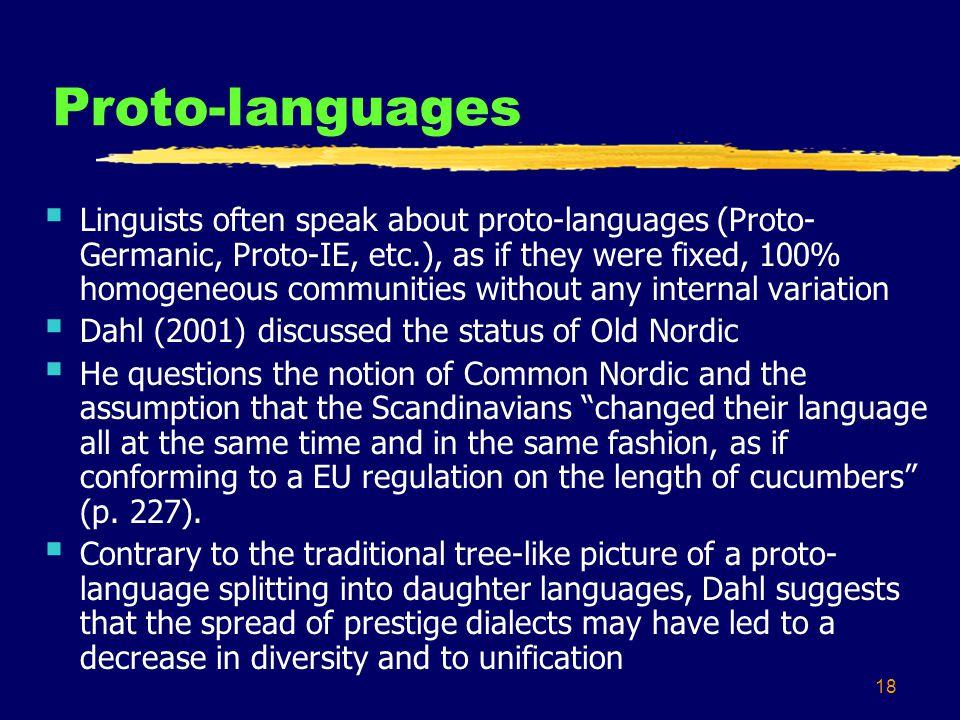 18 Proto-languages Linguists often speak about proto-languages (Proto- Germanic, Proto-IE, etc.), as if they were fixed, 100% homogeneous communities