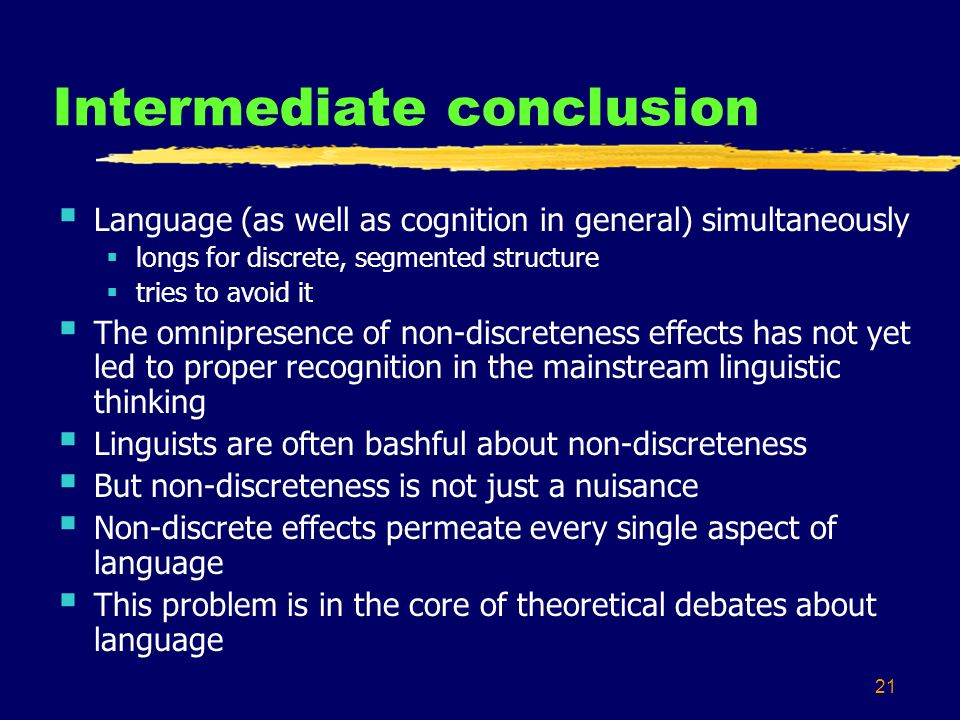 21 Intermediate conclusion Language (as well as cognition in general) simultaneously longs for discrete, segmented structure tries to avoid it The omn