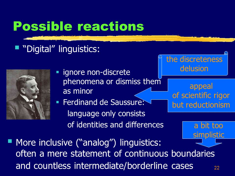 22 Possible reactions Digital linguistics: More inclusive (analog) linguistics: often a mere statement of continuous boundaries and countless intermediate/borderline cases ignore non-discrete phenomena or dismiss them as minor Ferdinand de Saussure: language only consists of identities and differences the discreteness delusion a bit too simplistic appeal of scientific rigor but reductionism