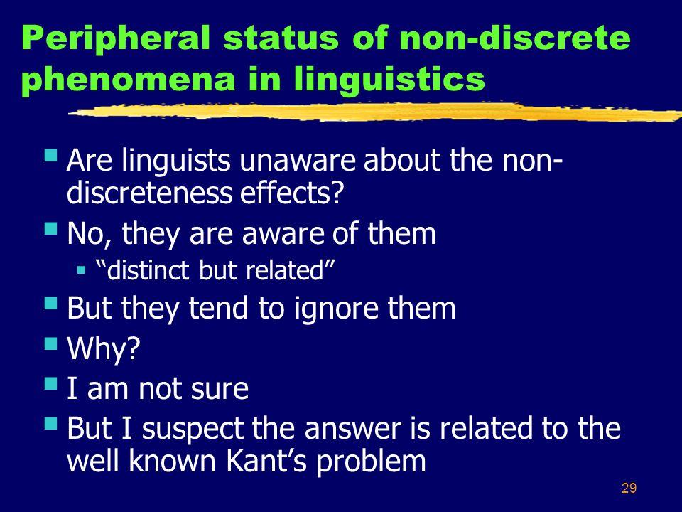 29 Peripheral status of non-discrete phenomena in linguistics Are linguists unaware about the non- discreteness effects.