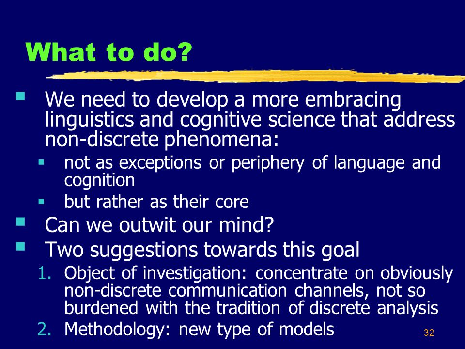 32 What to do? We need to develop a more embracing linguistics and cognitive science that address non-discrete phenomena: not as exceptions or periphe