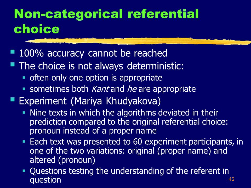 42 Non-categorical referential choice 100% accuracy cannot be reached The choice is not always deterministic: often only one option is appropriate sometimes both Kant and he are appropriate Experiment (Mariya Khudyakova) Nine texts in which the algorithms deviated in their prediction compared to the original referential choice: pronoun instead of a proper name Each text was presented to 60 experiment participants, in one of the two variations: original (proper name) and altered (pronoun) Questions testing the understanding of the referent in question