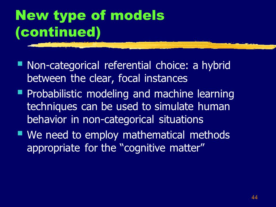 44 New type of models (continued) Non-categorical referential choice: a hybrid between the clear, focal instances Probabilistic modeling and machine l