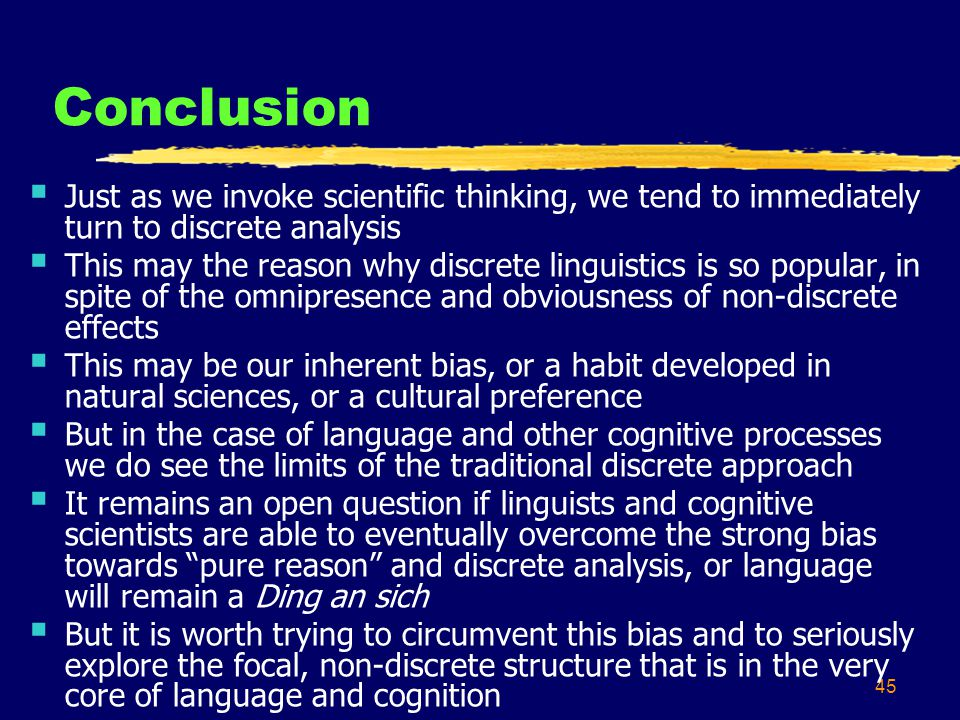 45 Conclusion Just as we invoke scientific thinking, we tend to immediately turn to discrete analysis This may the reason why discrete linguistics is so popular, in spite of the omnipresence and obviousness of non-discrete effects This may be our inherent bias, or a habit developed in natural sciences, or a cultural preference But in the case of language and other cognitive processes we do see the limits of the traditional discrete approach It remains an open question if linguists and cognitive scientists are able to eventually overcome the strong bias towards pure reason and discrete analysis, or language will remain a Ding an sich But it is worth trying to circumvent this bias and to seriously explore the focal, non-discrete structure that is in the very core of language and cognition