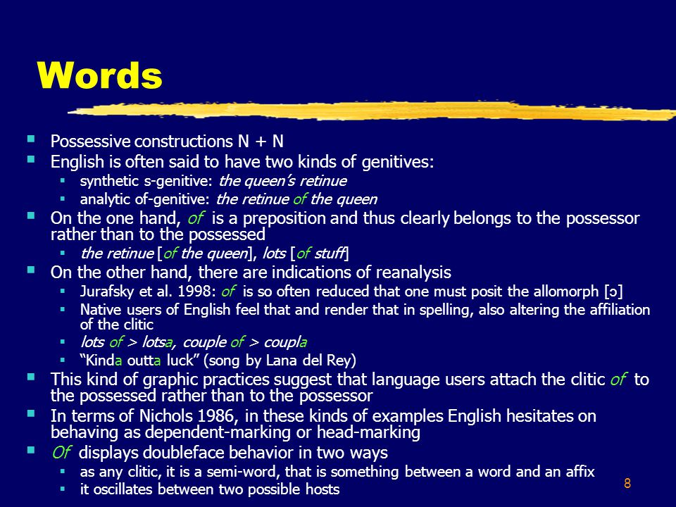 8 Words Possessive constructions N + N English is often said to have two kinds of genitives: synthetic s-genitive: the queens retinue analytic of-genitive: the retinue of the queen On the one hand, of is a preposition and thus clearly belongs to the possessor rather than to the possessed the retinue [of the queen], lots [of stuff] On the other hand, there are indications of reanalysis Jurafsky et al.