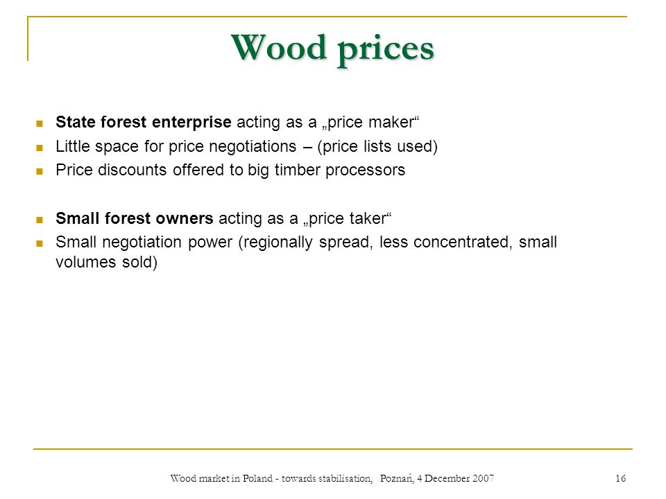 Wood market in Poland - towards stabilisation, Poznań, 4 December 2007 16 Wood prices State forest enterprise acting as a price maker Little space for price negotiations – (price lists used) Price discounts offered to big timber processors Small forest owners acting as a price taker Small negotiation power (regionally spread, less concentrated, small volumes sold)