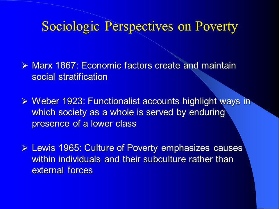 Sociologic Perspectives on Poverty Marx 1867: Economic factors create and maintain social stratification Marx 1867: Economic factors create and maintain social stratification Weber 1923: Functionalist accounts highlight ways in which society as a whole is served by enduring presence of a lower class Weber 1923: Functionalist accounts highlight ways in which society as a whole is served by enduring presence of a lower class Lewis 1965: Culture of Poverty emphasizes causes within individuals and their subculture rather than external forces Lewis 1965: Culture of Poverty emphasizes causes within individuals and their subculture rather than external forces