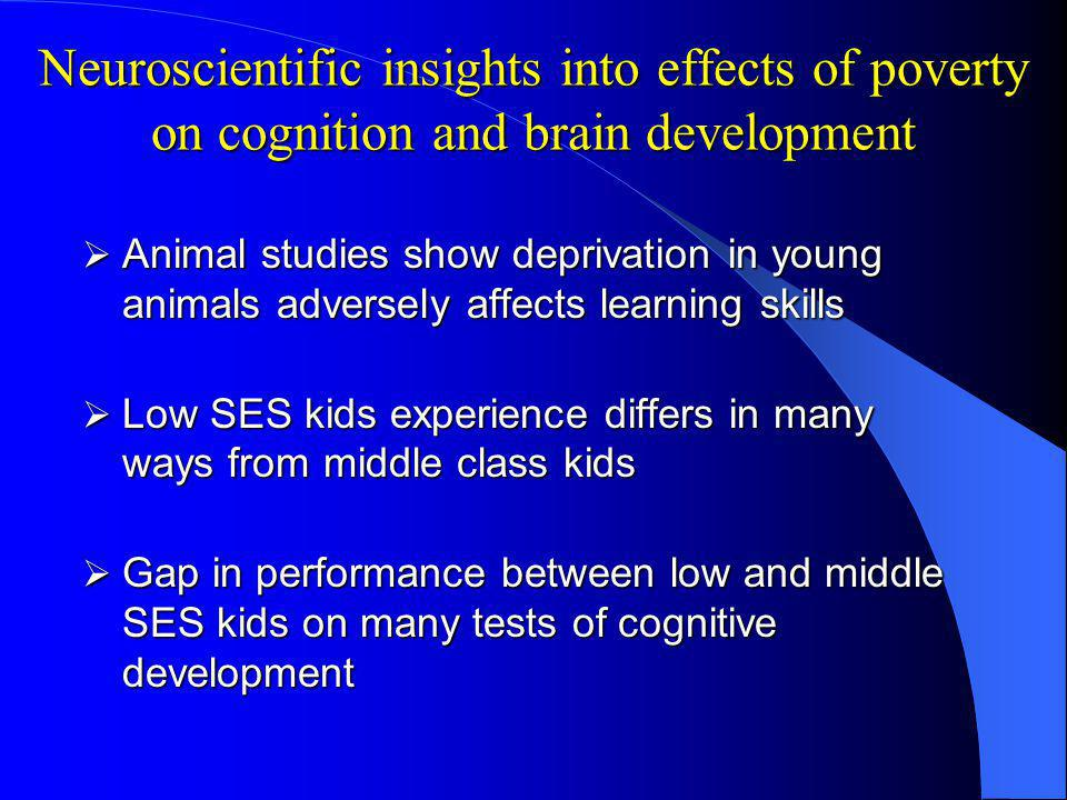 Neuroscientific insights into effects of poverty on cognition and brain development Animal studies show deprivation in young animals adversely affects learning skills Animal studies show deprivation in young animals adversely affects learning skills Low SES kids experience differs in many ways from middle class kids Low SES kids experience differs in many ways from middle class kids Gap in performance between low and middle SES kids on many tests of cognitive development Gap in performance between low and middle SES kids on many tests of cognitive development