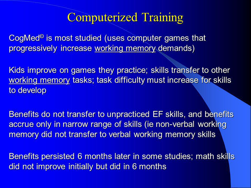 Computerized Training CogMed © is most studied (uses computer games that progressively increase working memory demands) Kids improve on games they practice; skills transfer to other working memory tasks; task difficulty must increase for skills to develop Benefits do not transfer to unpracticed EF skills, and benefits accrue only in narrow range of skills (ie non-verbal working memory did not transfer to verbal working memory skills Benefits persisted 6 months later in some studies; math skills did not improve initially but did in 6 months