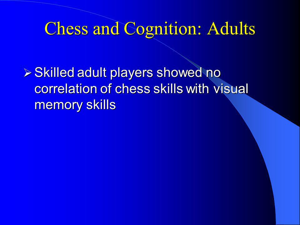 Chess and Cognition: Adults Skilled adult players showed no correlation of chess skills with visual memory skills Skilled adult players showed no correlation of chess skills with visual memory skills