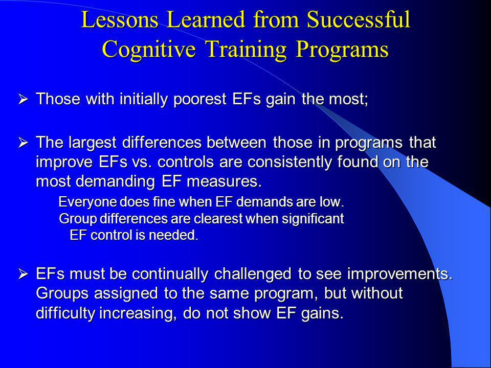 Lessons Learned from Successful Cognitive Training Programs Those with initially poorest EFs gain the most; Those with initially poorest EFs gain the most; The largest differences between those in programs that improve EFs vs.