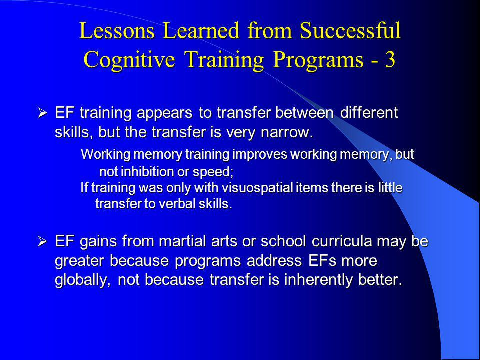 Lessons Learned from Successful Cognitive Training Programs - 3 EF training appears to transfer between different skills, but the transfer is very narrow.