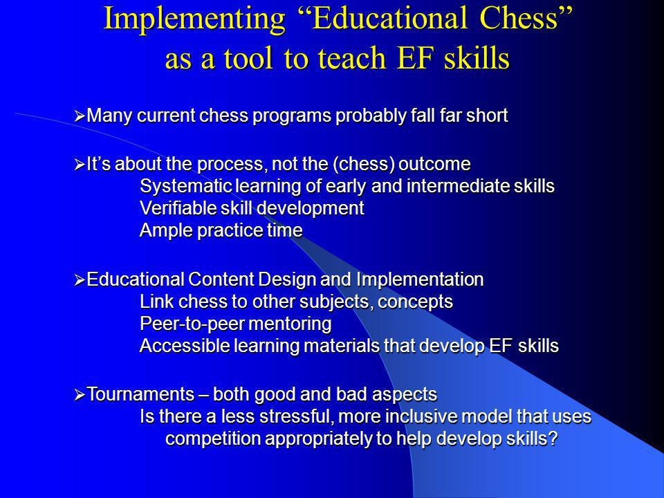 Implementing Educational Chess as a tool to teach EF skills Many current chess programs probably fall far short Many current chess programs probably fall far short Its about the process, not the (chess) outcome Systematic learning of early and intermediate skills Verifiable skill development Ample practice time Its about the process, not the (chess) outcome Systematic learning of early and intermediate skills Verifiable skill development Ample practice time Educational Content Design and Implementation Link chess to other subjects, concepts Peer-to-peer mentoring Accessible learning materials that develop EF skills Educational Content Design and Implementation Link chess to other subjects, concepts Peer-to-peer mentoring Accessible learning materials that develop EF skills Tournaments – both good and bad aspects Is there a less stressful, more inclusive model that uses competition appropriately to help develop skills.