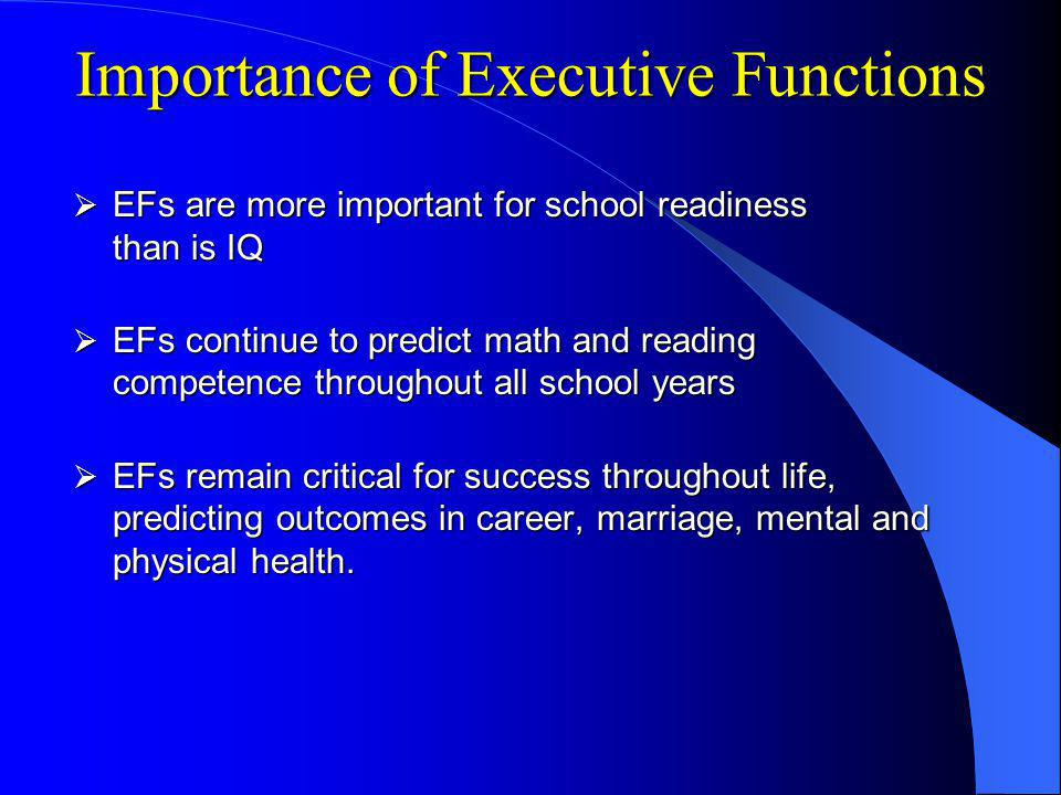 Importance of Executive Functions EFs are more important for school readiness than is IQ EFs are more important for school readiness than is IQ EFs continue to predict math and reading competence throughout all school years EFs continue to predict math and reading competence throughout all school years EFs remain critical for success throughout life, predicting outcomes in career, marriage, mental and physical health.