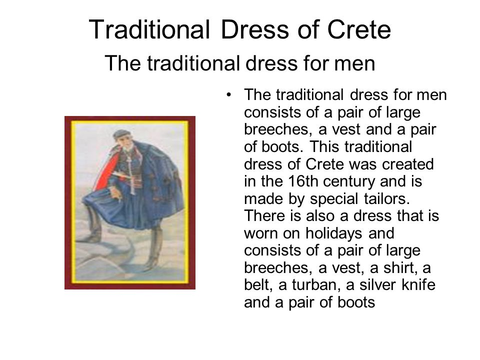 Traditional Dress of Crete The traditional dress for men The traditional dress for men consists of a pair of large breeches, a vest and a pair of boot