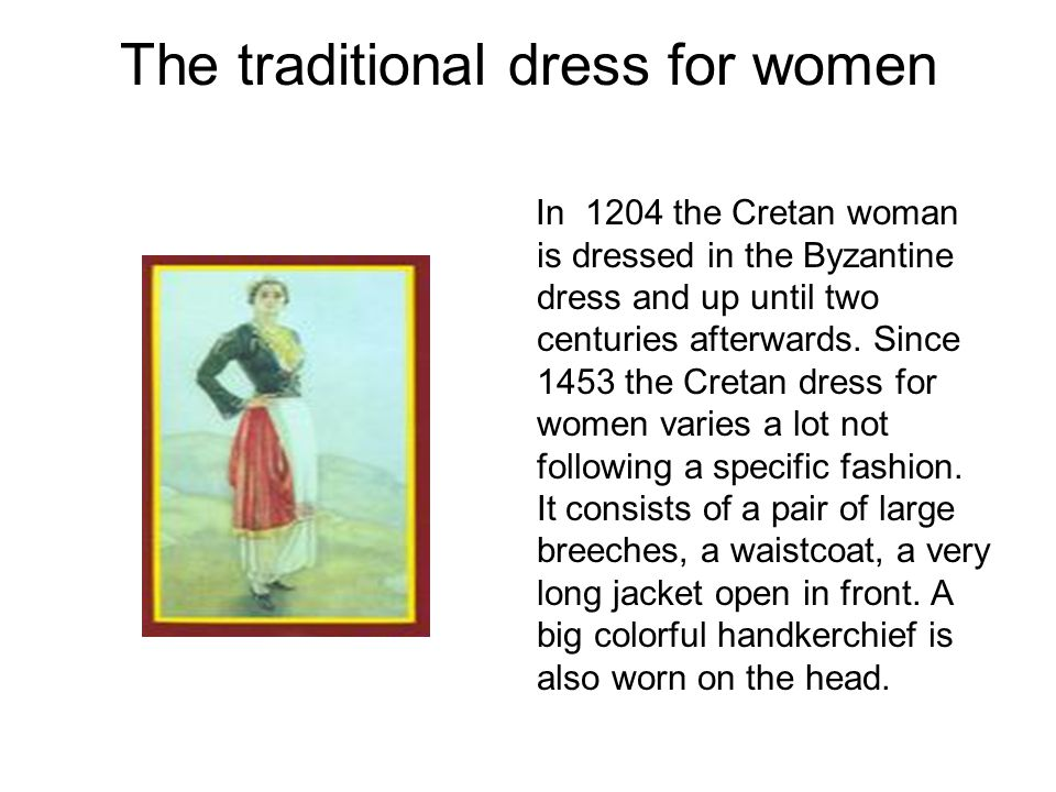 The traditional dress for women In 1204 the Cretan woman is dressed in the Byzantine dress and up until two centuries afterwards. Since 1453 the Creta