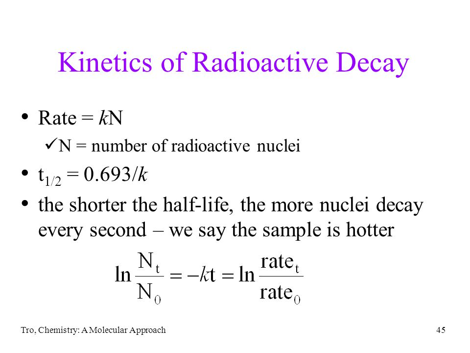 Tro, Chemistry: A Molecular Approach44 Rate of Radioactivity it was discovered that the rate of change in the amount of radioactivity was constant and different for each radioactive isotope change in radioactivity measured with Geiger counter counts per minute each radionuclide had a particular length of time it required to lose half its radioactivity a constant half-life we know that processes with a constant half-life follow first order kinetic rate laws rate of change not affected by temperature means that radioactivity is not a chemical reaction!
