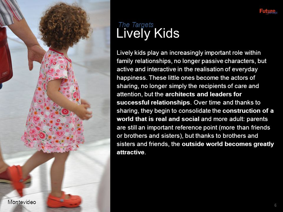 6 Lively Kids Lively kids play an increasingly important role within family relationships, no longer passive characters, but active and interactive in