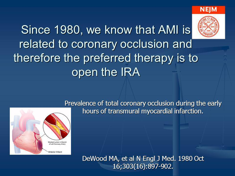 Since 1980, we know that AMI is related to coronary occlusion and therefore the preferred therapy is to open the IRA Prevalence of total coronary occl