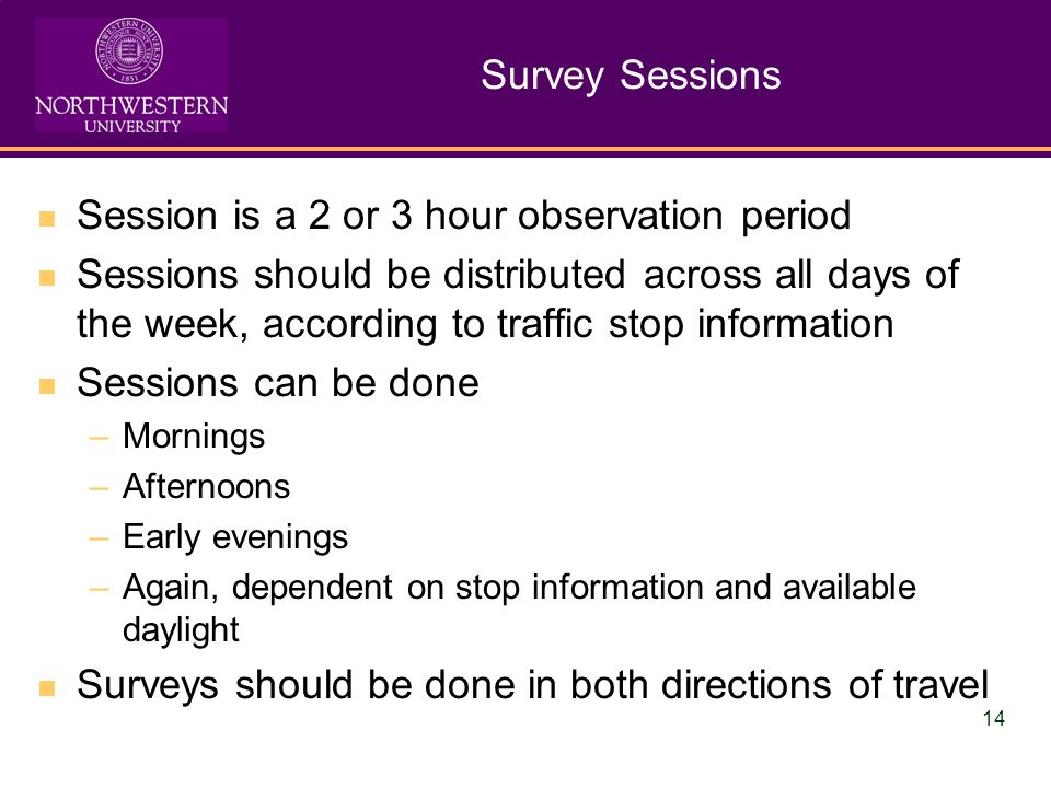 14 Survey Sessions Session is a 2 or 3 hour observation period Sessions should be distributed across all days of the week, according to traffic stop information Sessions can be done –Mornings –Afternoons –Early evenings –Again, dependent on stop information and available daylight Surveys should be done in both directions of travel