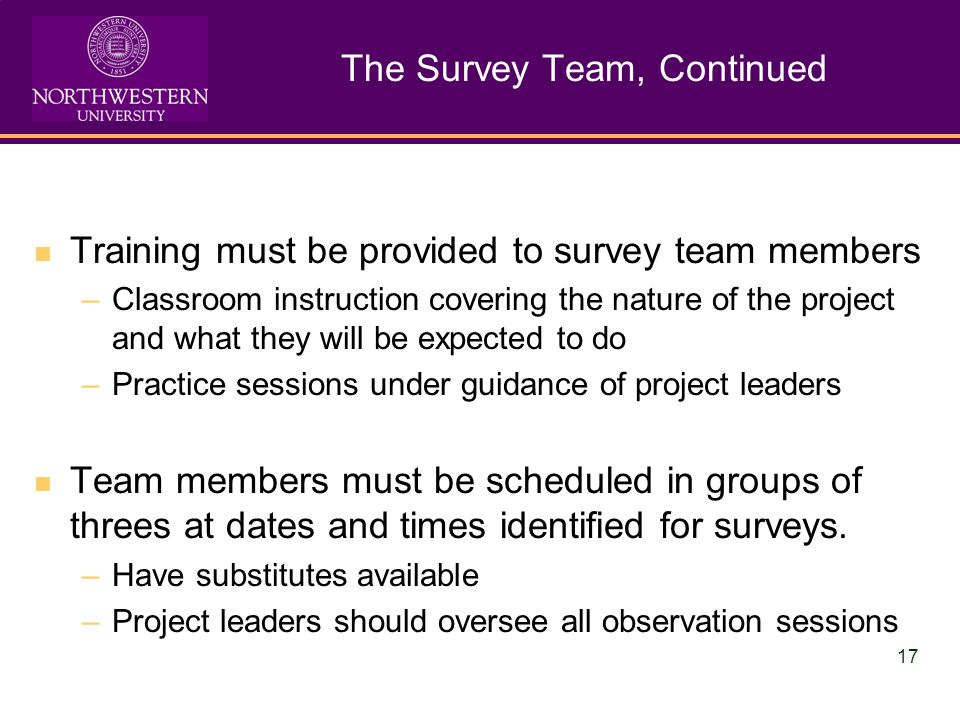 17 The Survey Team, Continued Training must be provided to survey team members –Classroom instruction covering the nature of the project and what they will be expected to do –Practice sessions under guidance of project leaders Team members must be scheduled in groups of threes at dates and times identified for surveys.