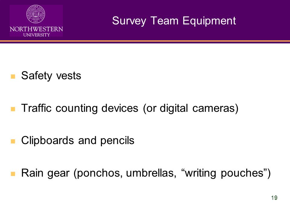 19 Survey Team Equipment Safety vests Traffic counting devices (or digital cameras) Clipboards and pencils Rain gear (ponchos, umbrellas, writing pouches)