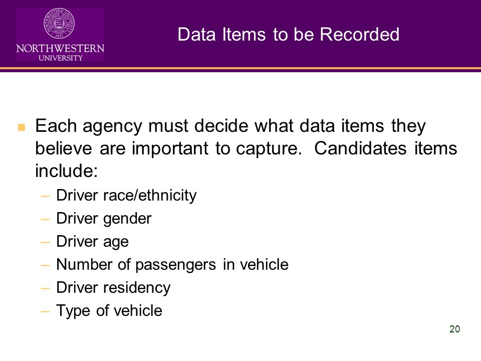 20 Data Items to be Recorded Each agency must decide what data items they believe are important to capture.