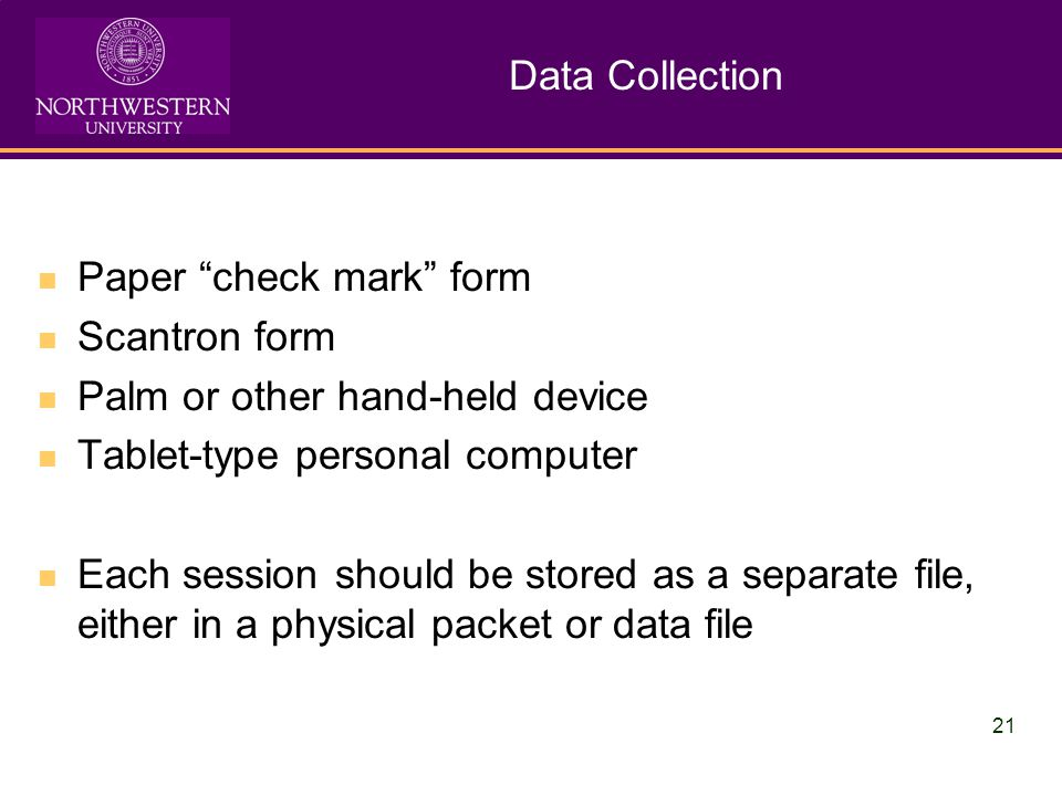 21 Data Collection Paper check mark form Scantron form Palm or other hand-held device Tablet-type personal computer Each session should be stored as a separate file, either in a physical packet or data file