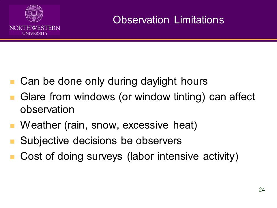 24 Observation Limitations Can be done only during daylight hours Glare from windows (or window tinting) can affect observation Weather (rain, snow, excessive heat) Subjective decisions be observers Cost of doing surveys (labor intensive activity)