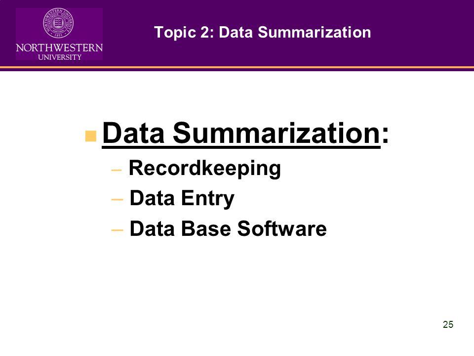 25 Topic 2: Data Summarization Data Summarization: – Recordkeeping – Data Entry – Data Base Software