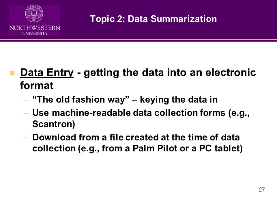 27 Topic 2: Data Summarization Data Entry - getting the data into an electronic format –The old fashion way – keying the data in –Use machine-readable data collection forms (e.g., Scantron) –Download from a file created at the time of data collection (e.g., from a Palm Pilot or a PC tablet)