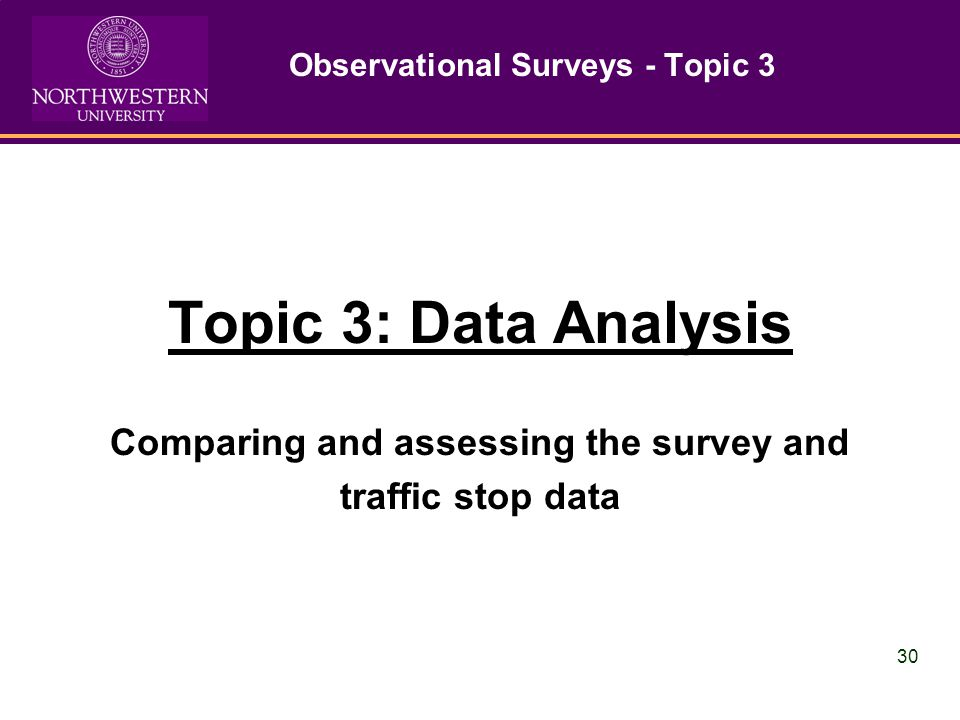 30 Observational Surveys - Topic 3 Topic 3: Data Analysis Comparing and assessing the survey and traffic stop data